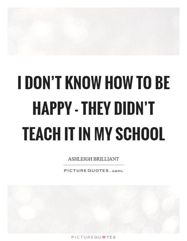 I don't know how to be happy - They didn't teach it in my school Picture Quote #1