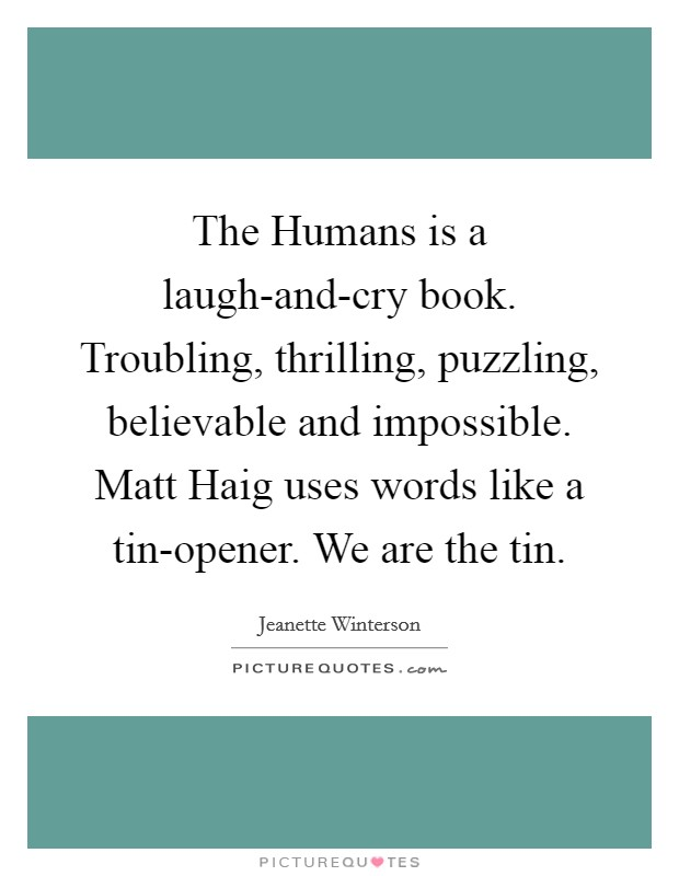 The Humans is a laugh-and-cry book. Troubling, thrilling, puzzling, believable and impossible. Matt Haig uses words like a tin-opener. We are the tin Picture Quote #1
