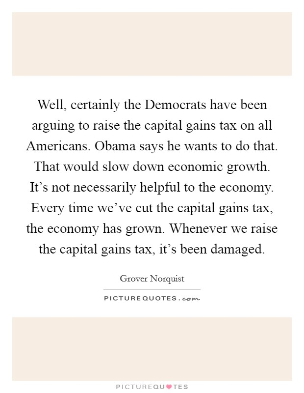 Well, certainly the Democrats have been arguing to raise the capital gains tax on all Americans. Obama says he wants to do that. That would slow down economic growth. It's not necessarily helpful to the economy. Every time we've cut the capital gains tax, the economy has grown. Whenever we raise the capital gains tax, it's been damaged Picture Quote #1
