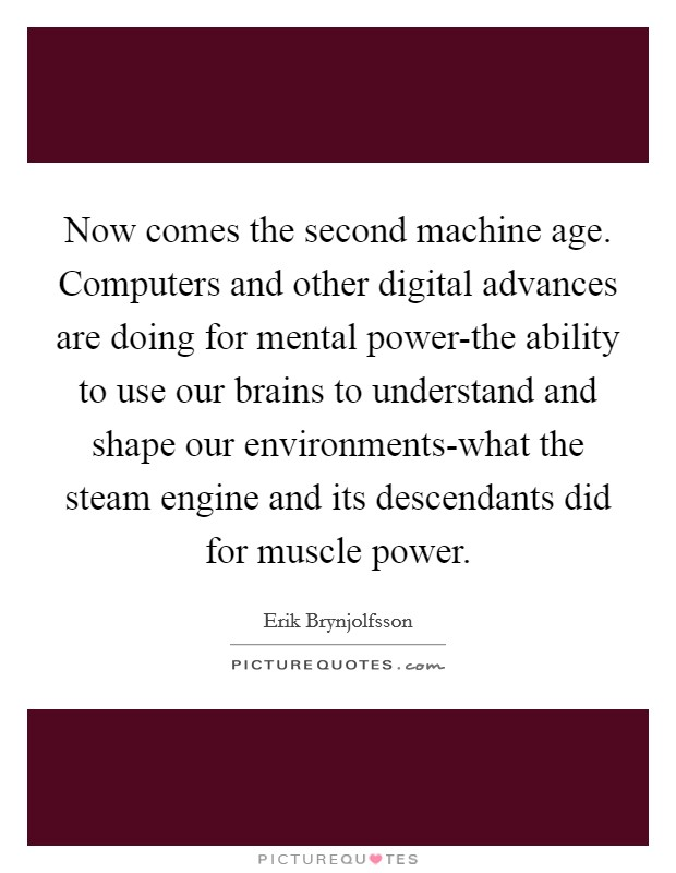 Now comes the second machine age. Computers and other digital advances are doing for mental power-the ability to use our brains to understand and shape our environments-what the steam engine and its descendants did for muscle power Picture Quote #1