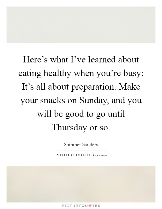 Here's what I've learned about eating healthy when you're busy: It's all about preparation. Make your snacks on Sunday, and you will be good to go until Thursday or so Picture Quote #1