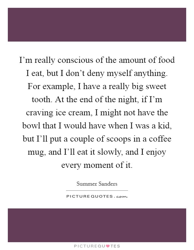 I'm really conscious of the amount of food I eat, but I don't deny myself anything. For example, I have a really big sweet tooth. At the end of the night, if I'm craving ice cream, I might not have the bowl that I would have when I was a kid, but I'll put a couple of scoops in a coffee mug, and I'll eat it slowly, and I enjoy every moment of it Picture Quote #1