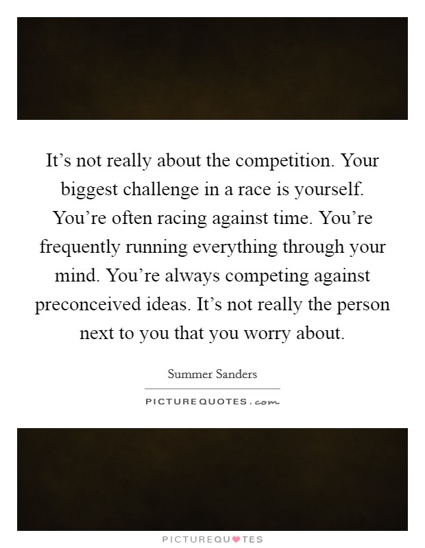It's not really about the competition. Your biggest challenge in a race is yourself. You're often racing against time. You're frequently running everything through your mind. You're always competing against preconceived ideas. It's not really the person next to you that you worry about Picture Quote #1