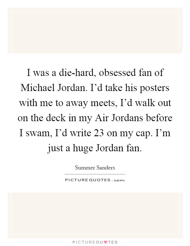 I was a die-hard, obsessed fan of Michael Jordan. I'd take his posters with me to away meets, I'd walk out on the deck in my Air Jordans before I swam, I'd write 23 on my cap. I'm just a huge Jordan fan Picture Quote #1