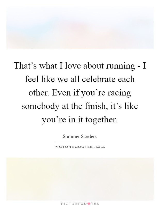 That's what I love about running - I feel like we all celebrate each other. Even if you're racing somebody at the finish, it's like you're in it together Picture Quote #1