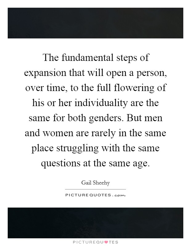 The fundamental steps of expansion that will open a person, over time, to the full flowering of his or her individuality are the same for both genders. But men and women are rarely in the same place struggling with the same questions at the same age Picture Quote #1