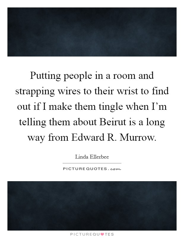 Putting people in a room and strapping wires to their wrist to find out if I make them tingle when I'm telling them about Beirut is a long way from Edward R. Murrow Picture Quote #1