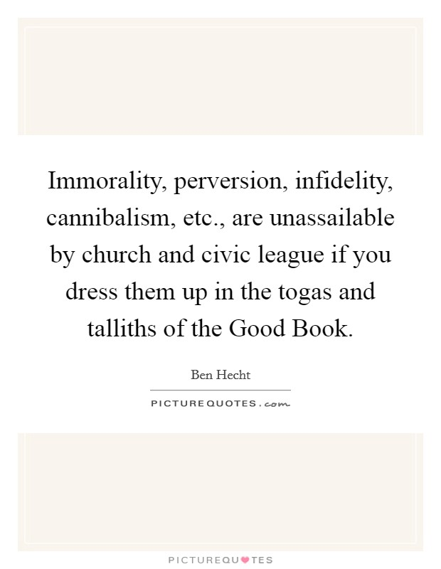 Immorality, perversion, infidelity, cannibalism, etc., are unassailable by church and civic league if you dress them up in the togas and talliths of the Good Book Picture Quote #1