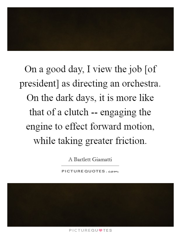 On a good day, I view the job [of president] as directing an orchestra. On the dark days, it is more like that of a clutch -- engaging the engine to effect forward motion, while taking greater friction Picture Quote #1