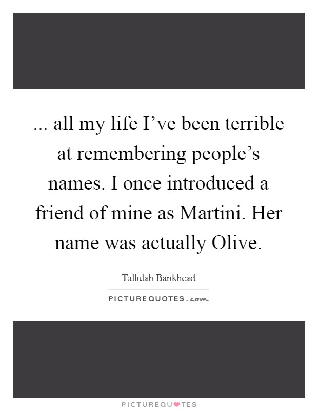 ... all my life I've been terrible at remembering people's names. I once introduced a friend of mine as Martini. Her name was actually Olive Picture Quote #1