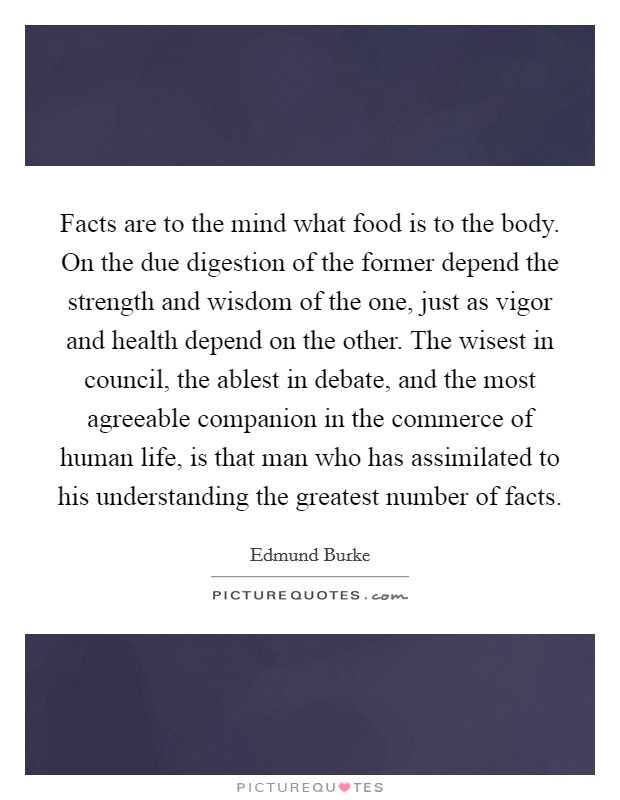 Facts are to the mind what food is to the body. On the due digestion of the former depend the strength and wisdom of the one, just as vigor and health depend on the other. The wisest in council, the ablest in debate, and the most agreeable companion in the commerce of human life, is that man who has assimilated to his understanding the greatest number of facts Picture Quote #1