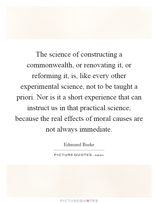 The science of constructing a commonwealth, or renovating it, or reforming it, is, like every other experimental science, not to be taught a priori. Nor is it a short experience that can instruct us in that practical science, because the real effects of moral causes are not always immediate Picture Quote #1