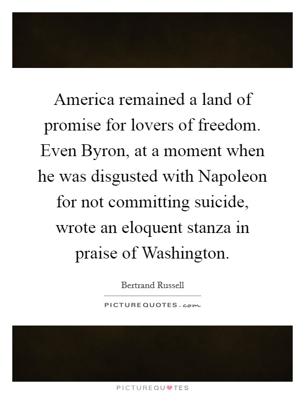 America remained a land of promise for lovers of freedom. Even Byron, at a moment when he was disgusted with Napoleon for not committing suicide, wrote an eloquent stanza in praise of Washington Picture Quote #1