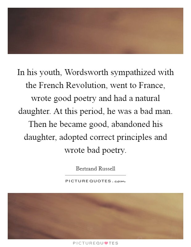 In his youth, Wordsworth sympathized with the French Revolution, went to France, wrote good poetry and had a natural daughter. At this period, he was a bad man. Then he became good, abandoned his daughter, adopted correct principles and wrote bad poetry Picture Quote #1