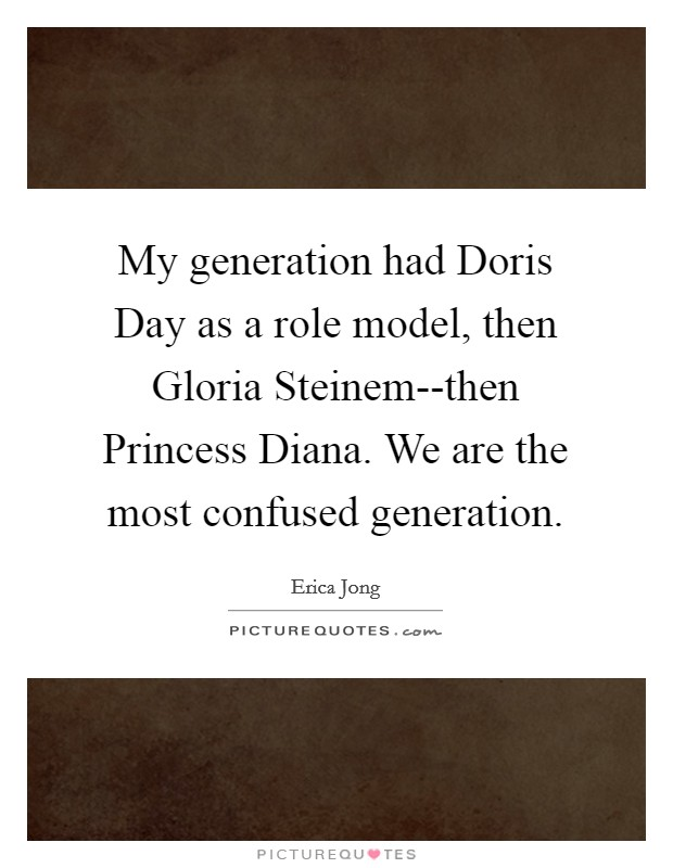 My generation had Doris Day as a role model, then Gloria Steinem--then Princess Diana. We are the most confused generation Picture Quote #1