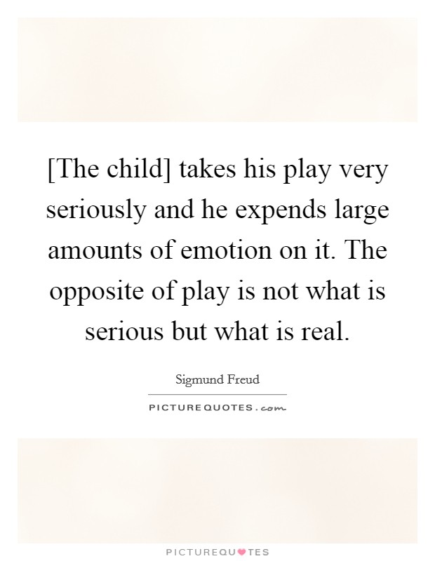[The child] takes his play very seriously and he expends large amounts of emotion on it. The opposite of play is not what is serious but what is real Picture Quote #1