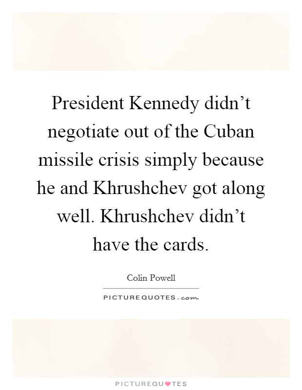 President Kennedy didn't negotiate out of the Cuban missile crisis simply because he and Khrushchev got along well. Khrushchev didn't have the cards Picture Quote #1