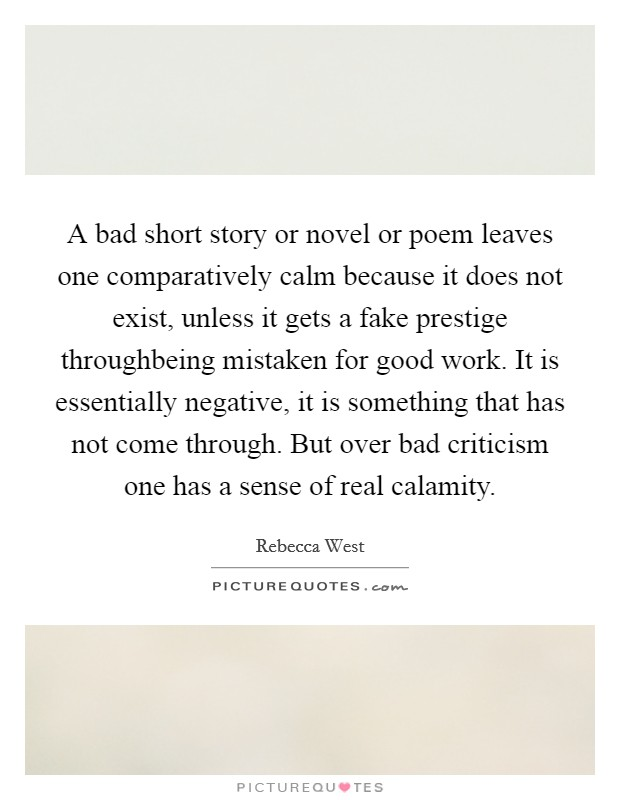 A bad short story or novel or poem leaves one comparatively calm because it does not exist, unless it gets a fake prestige throughbeing mistaken for good work. It is essentially negative, it is something that has not come through. But over bad criticism one has a sense of real calamity Picture Quote #1