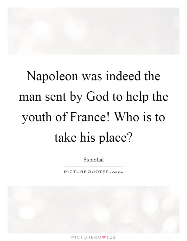 Napoleon was indeed the man sent by God to help the youth of France! Who is to take his place? Picture Quote #1