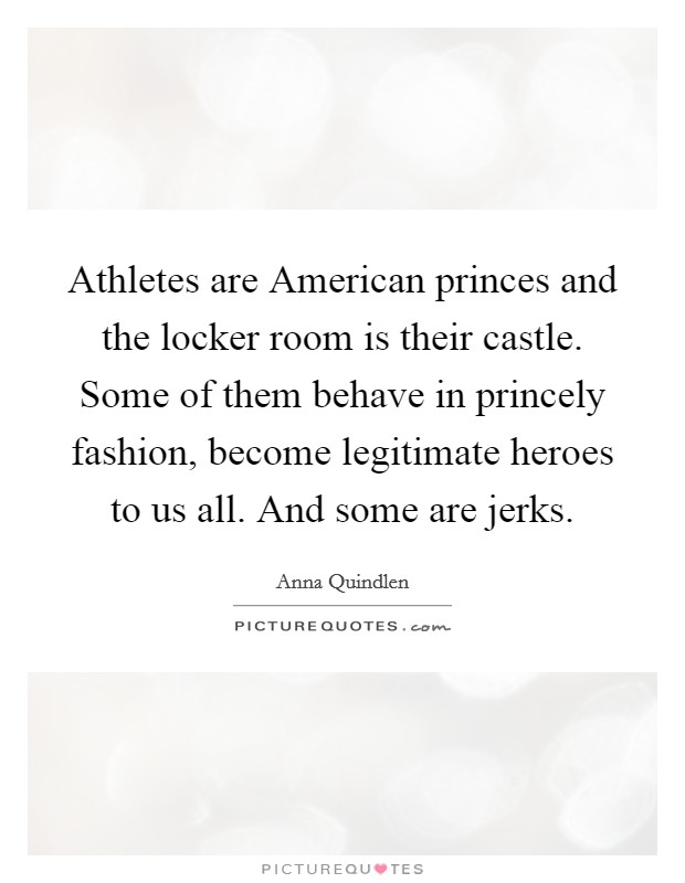 Athletes are American princes and the locker room is their castle. Some of them behave in princely fashion, become legitimate heroes to us all. And some are jerks Picture Quote #1