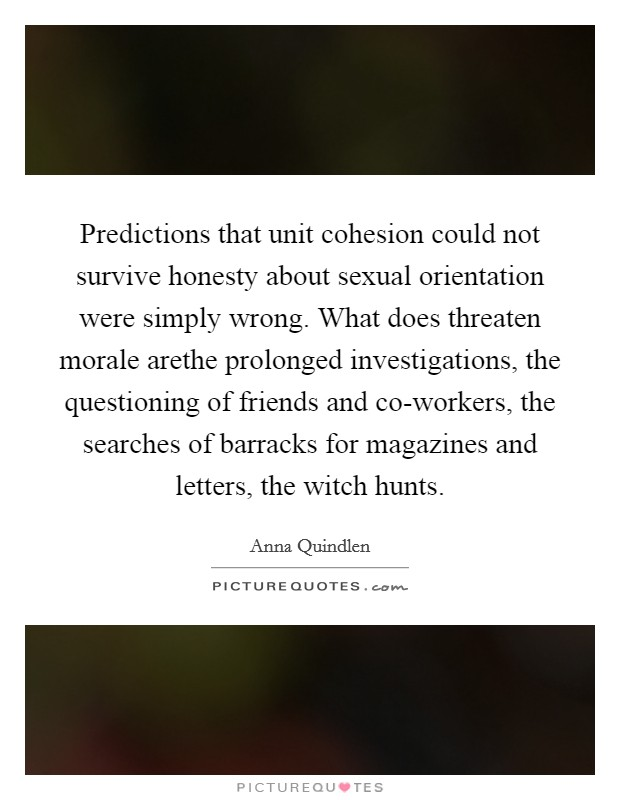 Predictions that unit cohesion could not survive honesty about sexual orientation were simply wrong. What does threaten morale arethe prolonged investigations, the questioning of friends and co-workers, the searches of barracks for magazines and letters, the witch hunts Picture Quote #1