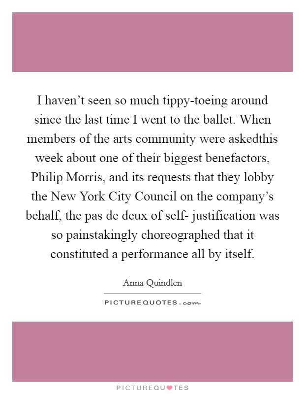 I haven't seen so much tippy-toeing around since the last time I went to the ballet. When members of the arts community were askedthis week about one of their biggest benefactors, Philip Morris, and its requests that they lobby the New York City Council on the company's behalf, the pas de deux of self- justification was so painstakingly choreographed that it constituted a performance all by itself Picture Quote #1