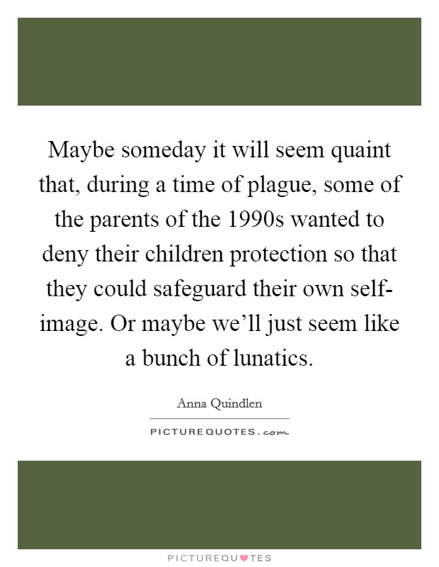 Maybe someday it will seem quaint that, during a time of plague, some of the parents of the 1990s wanted to deny their children protection so that they could safeguard their own self- image. Or maybe we'll just seem like a bunch of lunatics Picture Quote #1