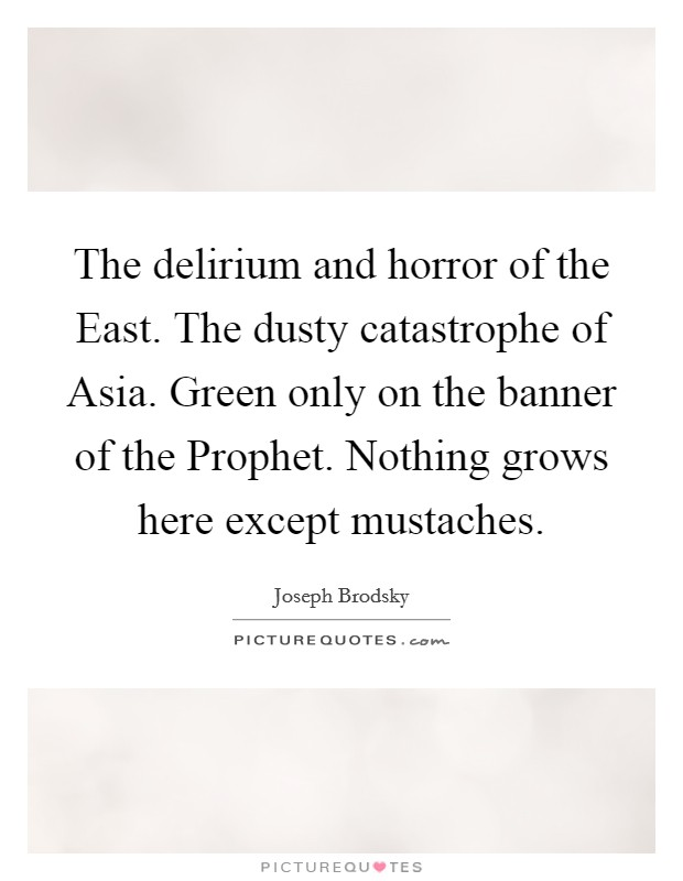 The delirium and horror of the East. The dusty catastrophe of Asia. Green only on the banner of the Prophet. Nothing grows here except mustaches Picture Quote #1