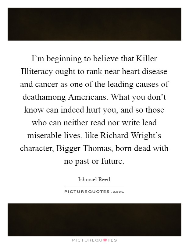 I'm beginning to believe that Killer Illiteracy ought to rank near heart disease and cancer as one of the leading causes of deathamong Americans. What you don't know can indeed hurt you, and so those who can neither read nor write lead miserable lives, like Richard Wright's character, Bigger Thomas, born dead with no past or future Picture Quote #1