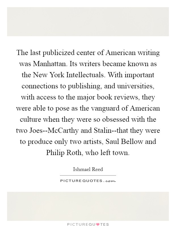 The last publicized center of American writing was Manhattan. Its writers became known as the New York Intellectuals. With important connections to publishing, and universities, with access to the major book reviews, they were able to pose as the vanguard of American culture when they were so obsessed with the two Joes--McCarthy and Stalin--that they were to produce only two artists, Saul Bellow and Philip Roth, who left town Picture Quote #1