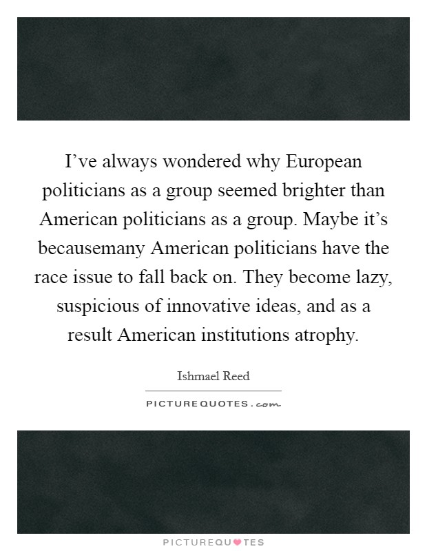 I've always wondered why European politicians as a group seemed brighter than American politicians as a group. Maybe it's becausemany American politicians have the race issue to fall back on. They become lazy, suspicious of innovative ideas, and as a result American institutions atrophy Picture Quote #1
