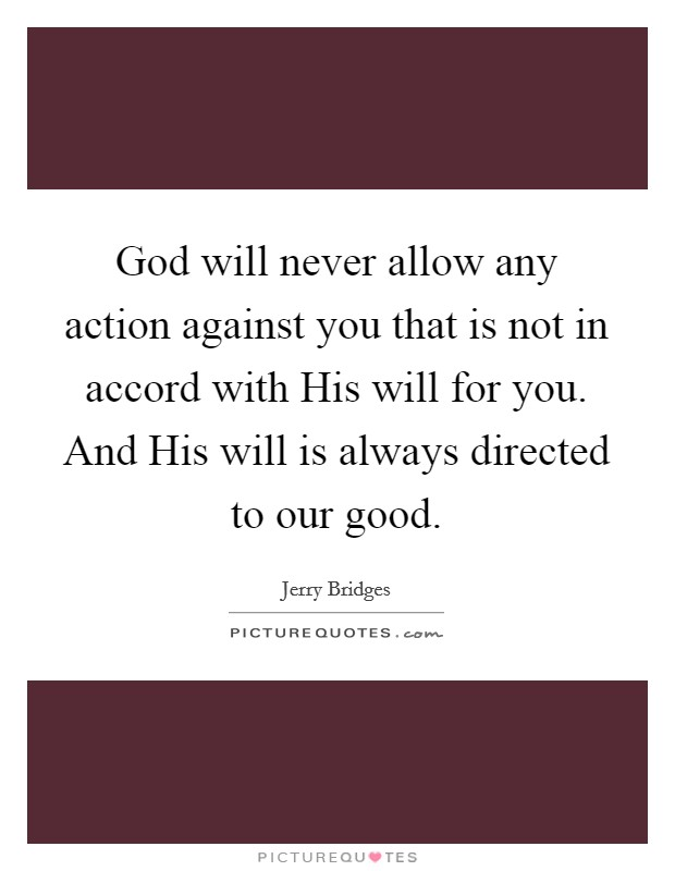 God will never allow any action against you that is not in accord with His will for you. And His will is always directed to our good Picture Quote #1