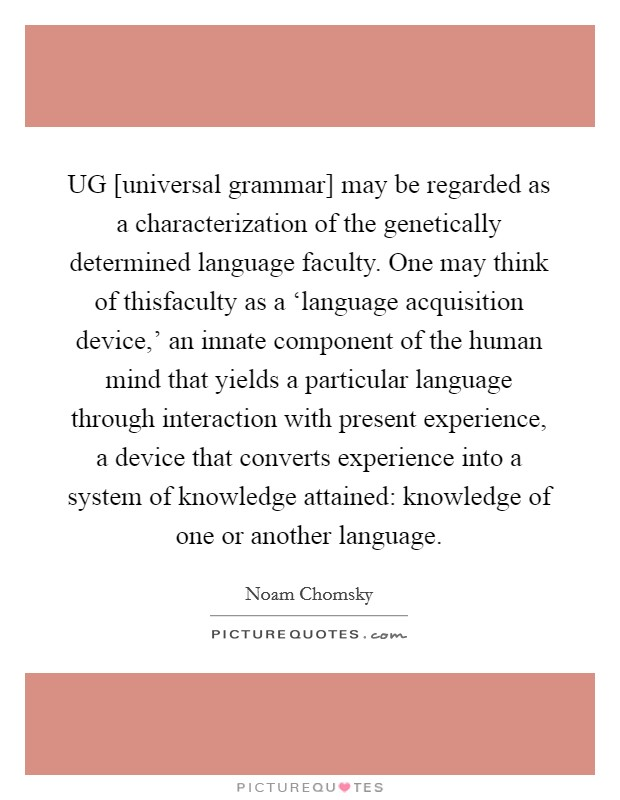 UG [universal grammar] may be regarded as a characterization of the genetically determined language faculty. One may think of thisfaculty as a 'language acquisition device,' an innate component of the human mind that yields a particular language through interaction with present experience, a device that converts experience into a system of knowledge attained: knowledge of one or another language Picture Quote #1