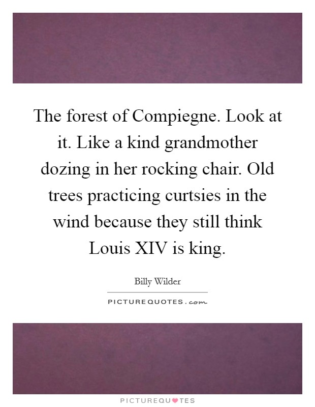 The forest of Compiegne. Look at it. Like a kind grandmother dozing in her rocking chair. Old trees practicing curtsies in the wind because they still think Louis XIV is king Picture Quote #1