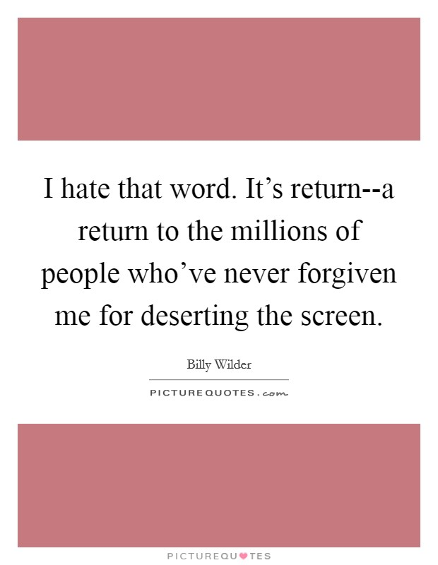 I hate that word. It's return--a return to the millions of people who've never forgiven me for deserting the screen Picture Quote #1
