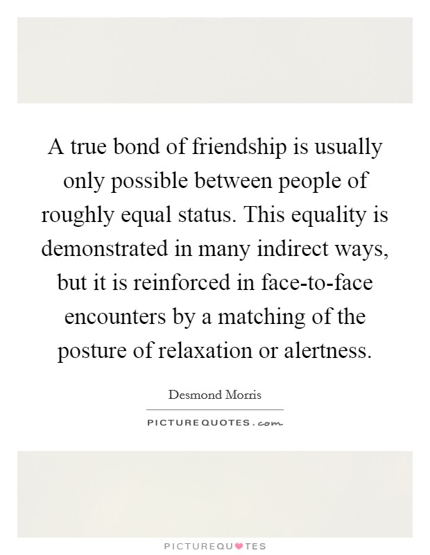 A True Bond Of Friendship Is Usually Only Possible Between People Of  Roughly Equal Status. This Equality Is Demonstrated In Many Indirect Ways,  ...