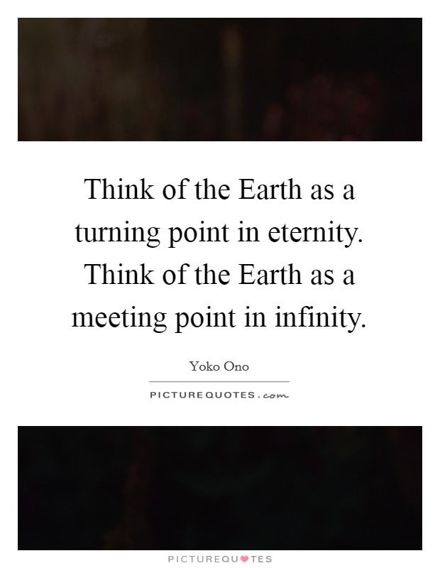 Think of the Earth as a turning point in eternity. Think of the Earth as a meeting point in infinity Picture Quote #1