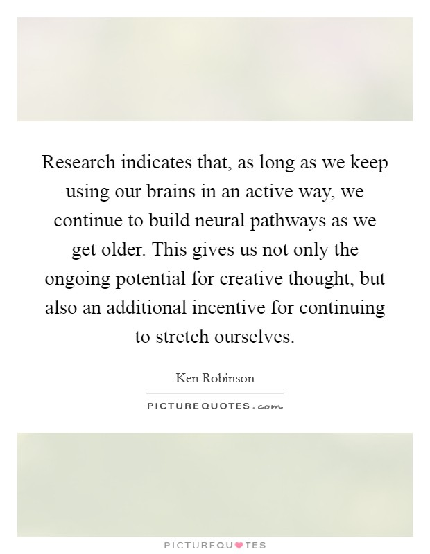 Research indicates that, as long as we keep using our brains in an active way, we continue to build neural pathways as we get older. This gives us not only the ongoing potential for creative thought, but also an additional incentive for continuing to stretch ourselves Picture Quote #1
