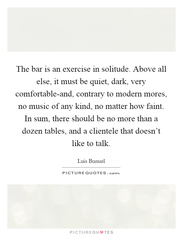 The bar is an exercise in solitude. Above all else, it must be quiet, dark, very comfortable-and, contrary to modern mores, no music of any kind, no matter how faint. In sum, there should be no more than a dozen tables, and a clientele that doesn't like to talk Picture Quote #1