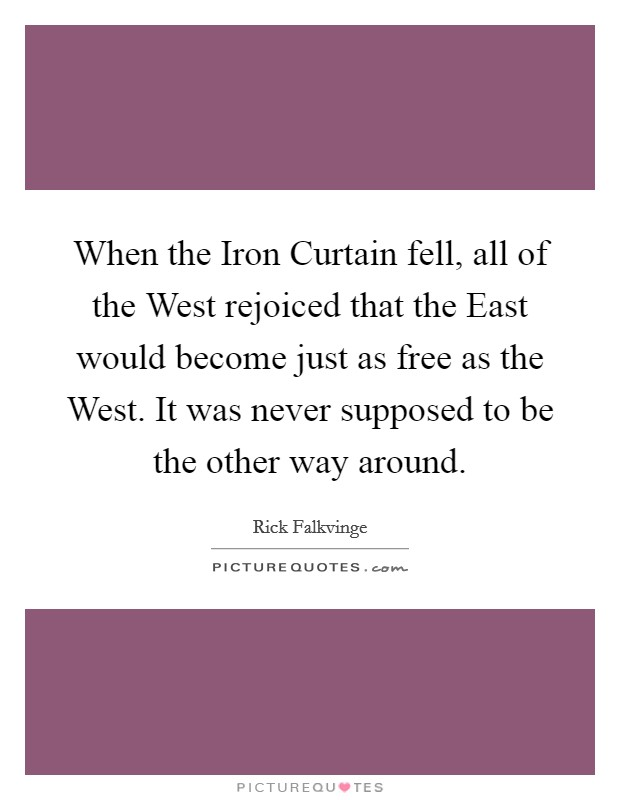 When the Iron Curtain fell, all of the West rejoiced that the East would become just as free as the West. It was never supposed to be the other way around Picture Quote #1