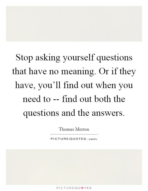 Stop asking yourself questions that have no meaning. Or if they have, you'll find out when you need to -- find out both the questions and the answers Picture Quote #1