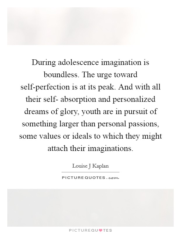 During adolescence imagination is boundless. The urge toward self-perfection is at its peak. And with all their self- absorption and personalized dreams of glory, youth are in pursuit of something larger than personal passions, some values or ideals to which they might attach their imaginations Picture Quote #1