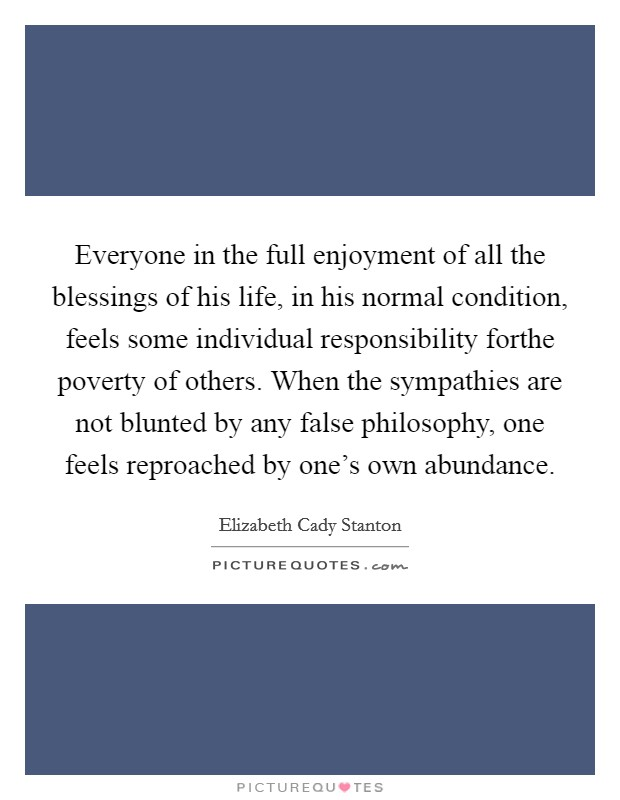 Everyone in the full enjoyment of all the blessings of his life, in his normal condition, feels some individual responsibility forthe poverty of others. When the sympathies are not blunted by any false philosophy, one feels reproached by one's own abundance Picture Quote #1
