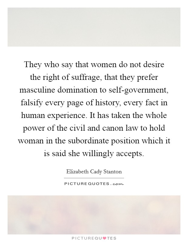 They who say that women do not desire the right of suffrage, that they prefer masculine domination to self-government, falsify every page of history, every fact in human experience. It has taken the whole power of the civil and canon law to hold woman in the subordinate position which it is said she willingly accepts Picture Quote #1