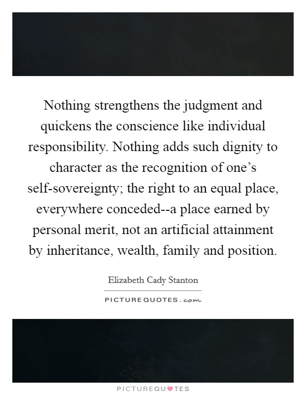 Nothing strengthens the judgment and quickens the conscience like individual responsibility. Nothing adds such dignity to character as the recognition of one's self-sovereignty; the right to an equal place, everywhere conceded--a place earned by personal merit, not an artificial attainment by inheritance, wealth, family and position Picture Quote #1