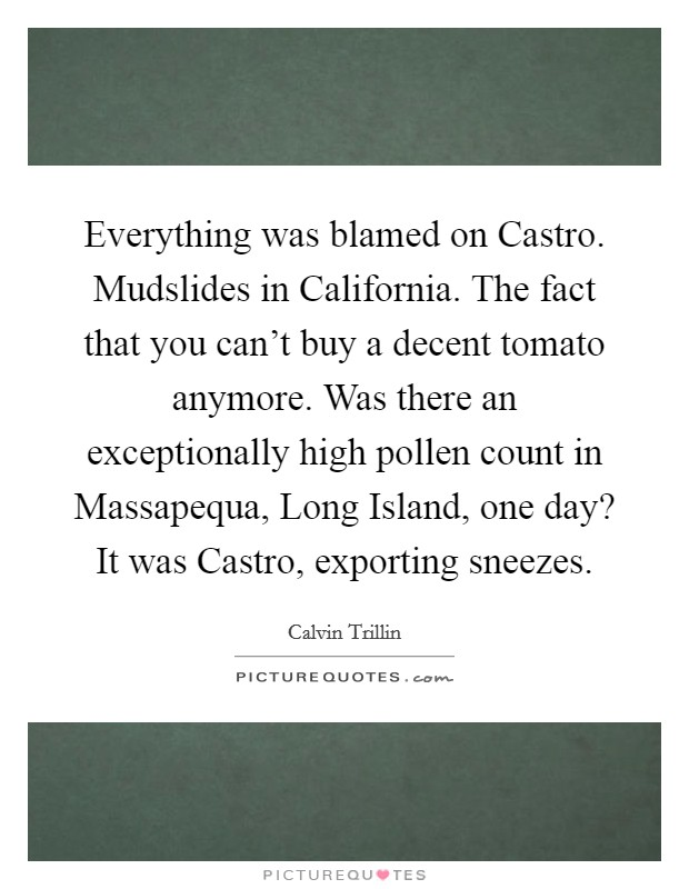 Everything was blamed on Castro. Mudslides in California. The fact that you can't buy a decent tomato anymore. Was there an exceptionally high pollen count in Massapequa, Long Island, one day? It was Castro, exporting sneezes Picture Quote #1