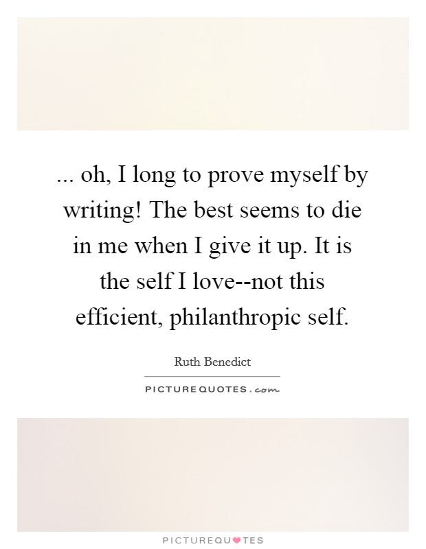 ... oh, I long to prove myself by writing! The best seems to die in me when I give it up. It is the self I love--not this efficient, philanthropic self Picture Quote #1