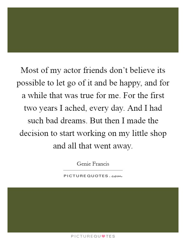 Most of my actor friends don't believe its possible to let go of it and be happy, and for a while that was true for me. For the first two years I ached, every day. And I had such bad dreams. But then I made the decision to start working on my little shop and all that went away Picture Quote #1