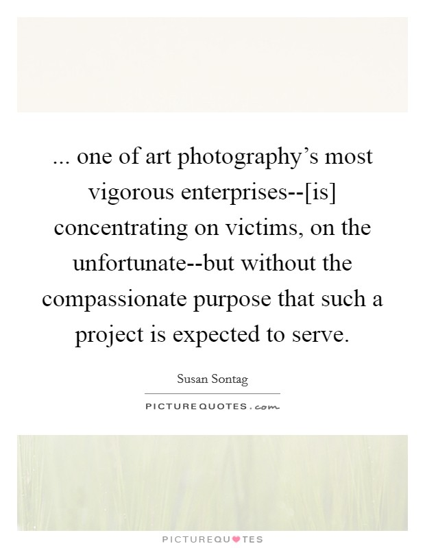 ... one of art photography's most vigorous enterprises--[is] concentrating on victims, on the unfortunate--but without the compassionate purpose that such a project is expected to serve Picture Quote #1
