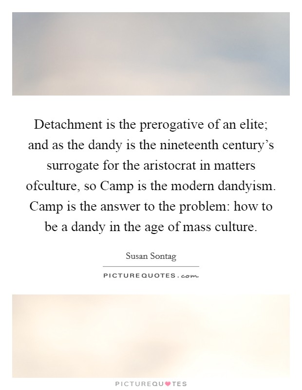 Detachment is the prerogative of an elite; and as the dandy is the nineteenth century's surrogate for the aristocrat in matters ofculture, so Camp is the modern dandyism. Camp is the answer to the problem: how to be a dandy in the age of mass culture Picture Quote #1